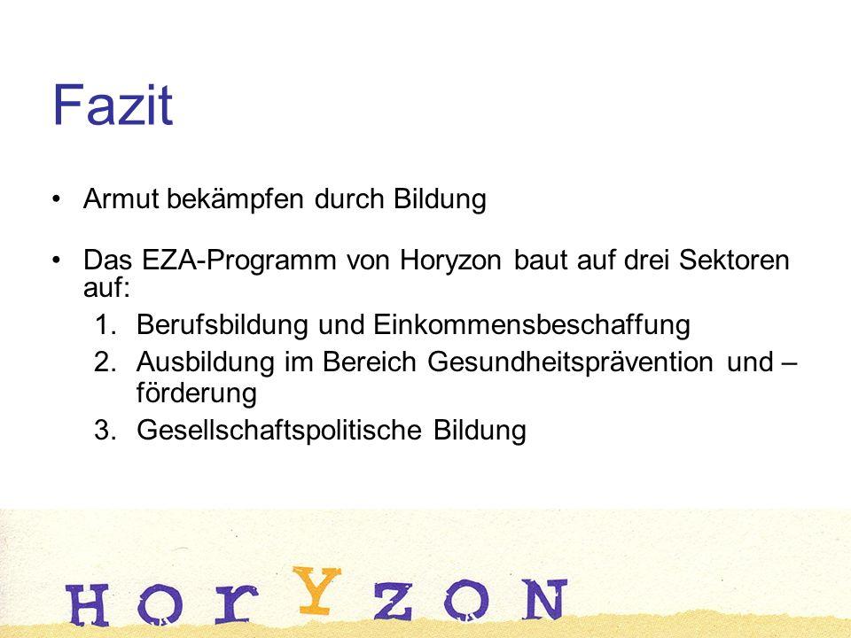 Fazit Armut bekämpfen durch Bildung Das EZA-Programm von Horyzon baut auf drei Sektoren auf: 1.Berufsbildung und Einkommensbeschaffung 2.Ausbildung im Bereich Gesundheitsprävention und – förderung 3.Gesellschaftspolitische Bildung