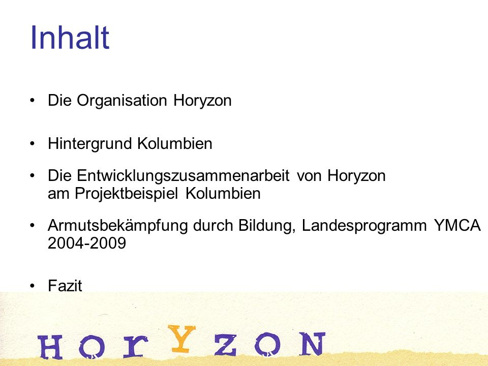 Die Organisation Horyzon Hintergrund Kolumbien Die Entwicklungszusammenarbeit von Horyzon am Projektbeispiel Kolumbien Armutsbekämpfung durch Bildung, Landesprogramm YMCA 2004-2009 Fazit Inhalt