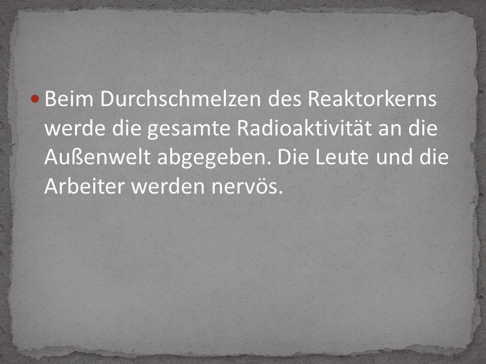 Beim Durchschmelzen des Reaktorkerns werde die gesamte Radioaktivität an die Außenwelt abgegeben. Die Leute und die Arbeiter werden nervös.