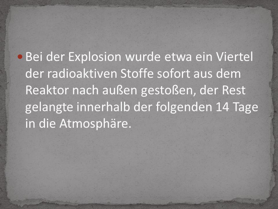Bei der Explosion wurde etwa ein Viertel der radioaktiven Stoffe sofort aus dem Reaktor nach außen gestoßen, der Rest gelangte innerhalb der folgenden 14 Tage in die Atmosphäre.