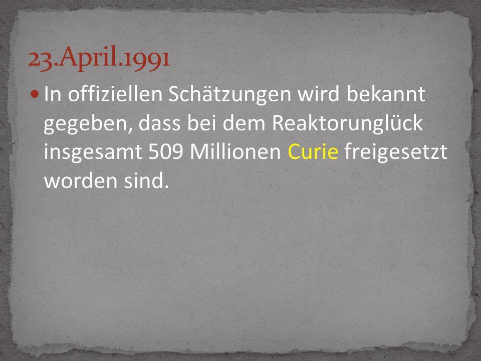 In offiziellen Schätzungen wird bekannt gegeben, dass bei dem Reaktorunglück insgesamt 509 Millionen Curie freigesetzt worden sind.