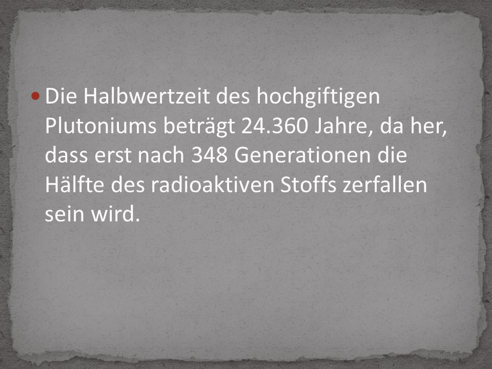 Die Halbwertzeit des hochgiftigen Plutoniums beträgt 24.360 Jahre, da her, dass erst nach 348 Generationen die Hälfte des radioaktiven Stoffs zerfallen sein wird.