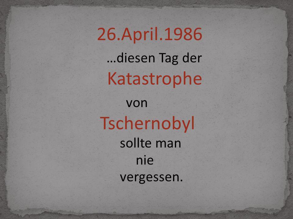 26.April.1986 …diesen Tag der Katastrophe von Tschernobyl sollte man nie vergessen.