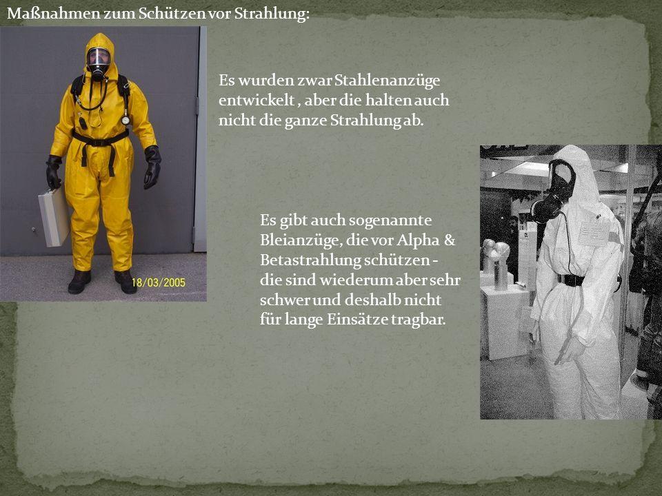 Es wurden zwar Stahlenanzüge entwickelt, aber die halten auch nicht die ganze Strahlung ab. Maßnahmen zum Schützen vor Strahlung: Es gibt auch sogenan