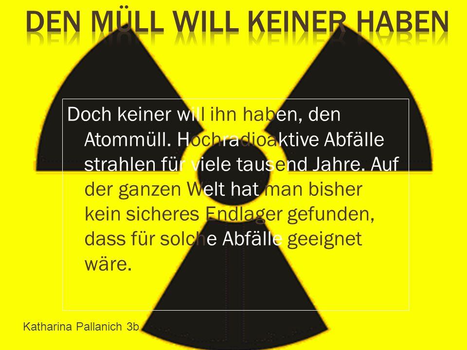 Doch keiner will ihn haben, den Atommüll. Hochradioaktive Abfälle strahlen für viele tausend Jahre. Auf der ganzen Welt hat man bisher kein sicheres E