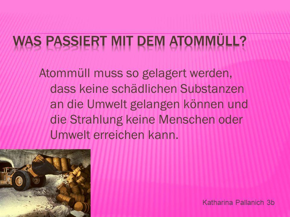 Atommüll muss so gelagert werden, dass keine schädlichen Substanzen an die Umwelt gelangen können und die Strahlung keine Menschen oder Umwelt erreich