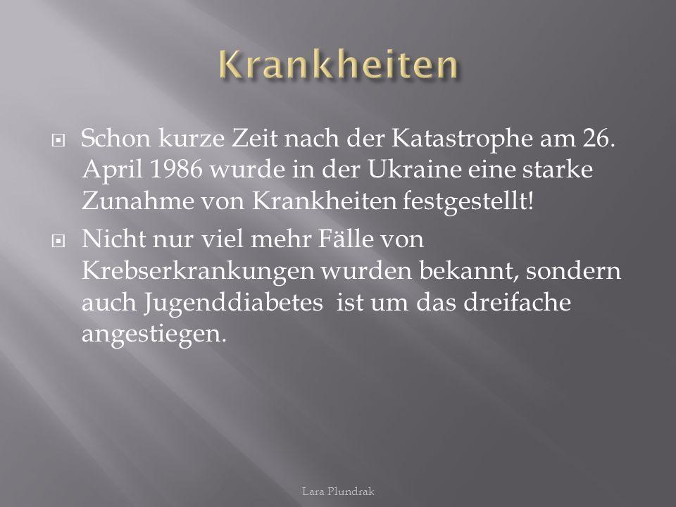 Lara Plundrak Schon kurze Zeit nach der Katastrophe am 26. April 1986 wurde in der Ukraine eine starke Zunahme von Krankheiten festgestellt! Nicht nur