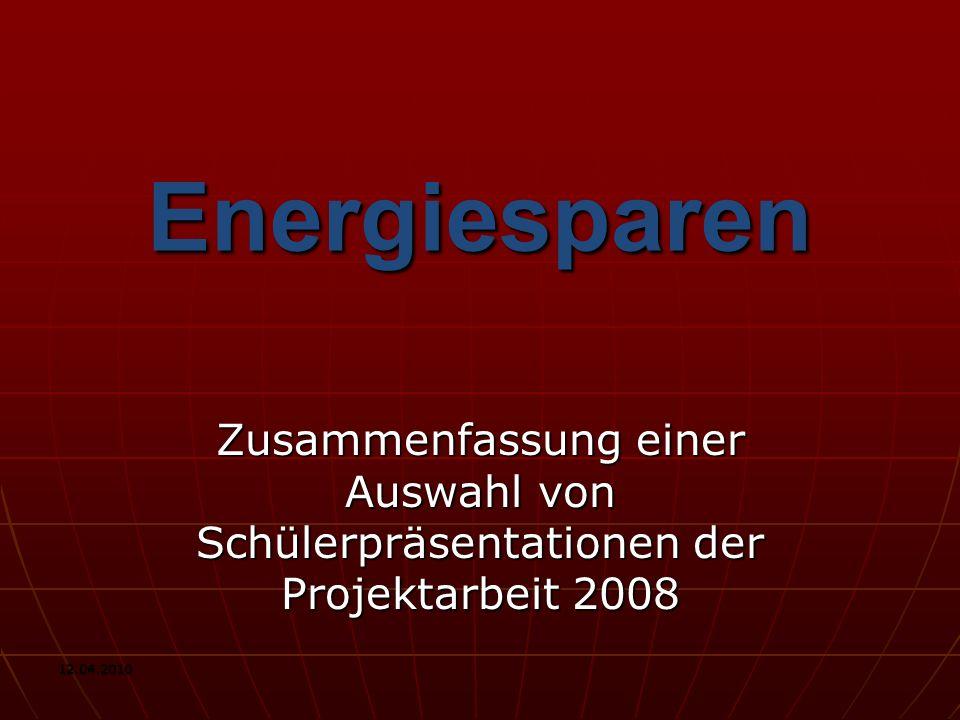 12.04.2010 Energiesparen Zusammenfassung einer Auswahl von Schülerpräsentationen der Projektarbeit 2008