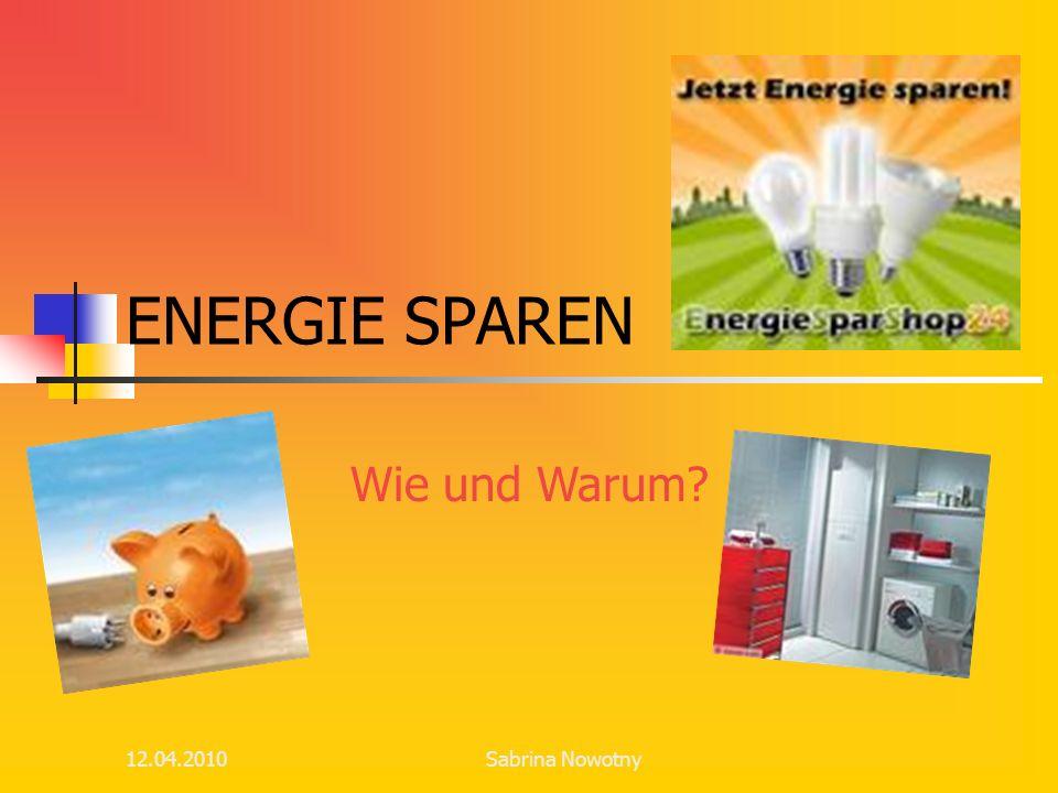 12.04.2010 ENERGIE SPAREN Wie und Warum? Sabrina Nowotny