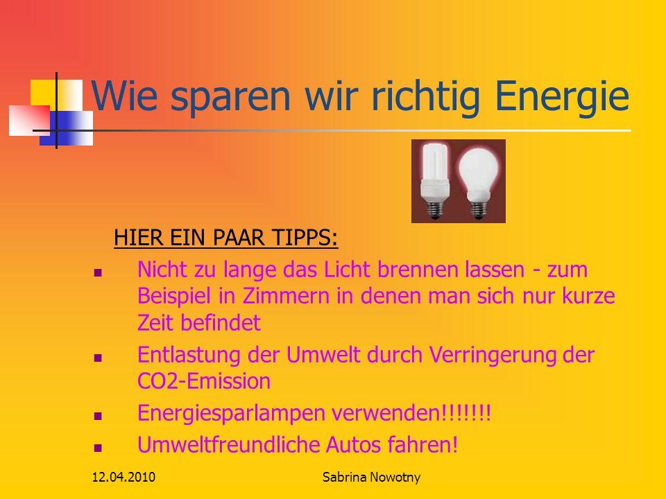 12.04.2010 Wie sparen wir richtig Energie HIER EIN PAAR TIPPS: Nicht zu lange das Licht brennen lassen - zum Beispiel in Zimmern in denen man sich nur kurze Zeit befindet Entlastung der Umwelt durch Verringerung der CO2-Emission Energiesparlampen verwenden!!!!!!.