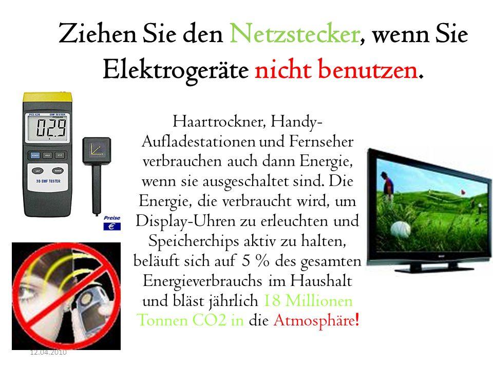 12.04.2010 Ziehen Sie den Netzstecker, wenn Sie Elektrogeräte nicht benutzen. Haartrockner, Handy- Aufladestationen und Fernseher verbrauchen auch dan