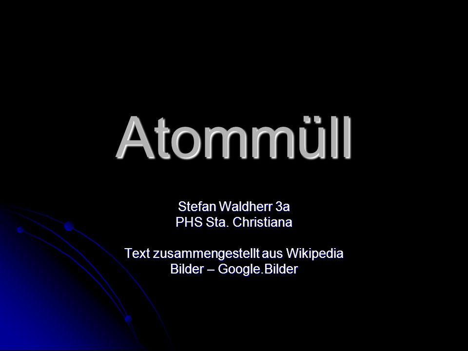 Atommüll Stefan Waldherr 3a PHS Sta. Christiana Text zusammengestellt aus Wikipedia Bilder – Google.Bilder