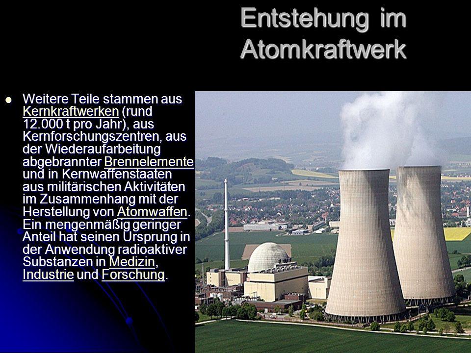 Stefan Waldherr 3a Entstehung im Atomkraftwerk Weitere Teile stammen aus Kernkraftwerken (rund 12.000 t pro Jahr), aus Kernforschungszentren, aus der