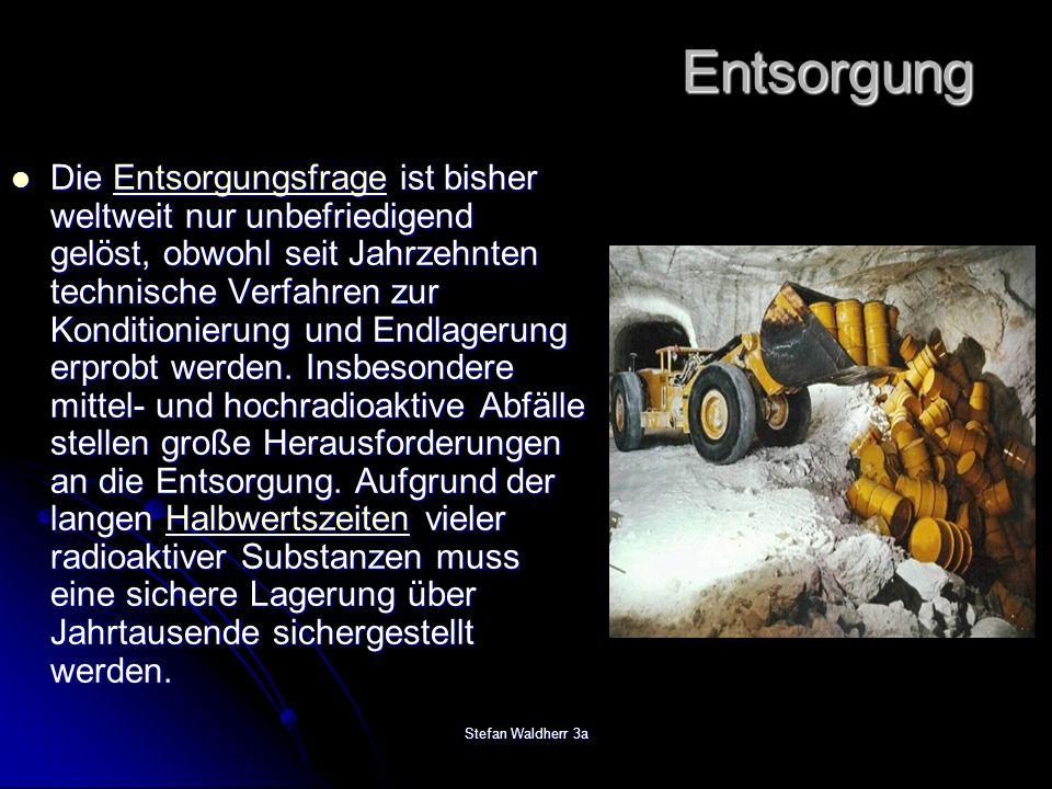 Stefan Waldherr 3a Entsorgung Die Entsorgungsfrage ist bisher weltweit nur unbefriedigend gelöst, obwohl seit Jahrzehnten technische Verfahren zur Kon
