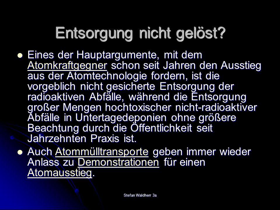 Stefan Waldherr 3a Entsorgung nicht gelöst? Eines der Hauptargumente, mit dem Atomkraftgegner schon seit Jahren den Ausstieg aus der Atomtechnologie f