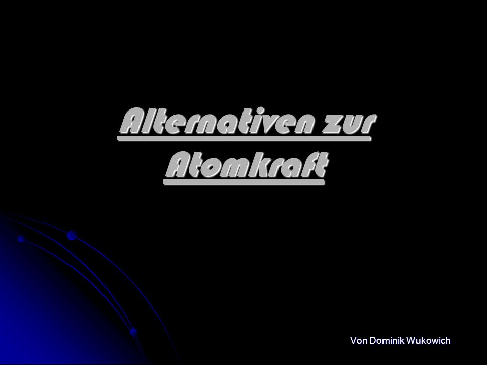 Alternativen zur Atomkraft Von Dominik Wukowich
