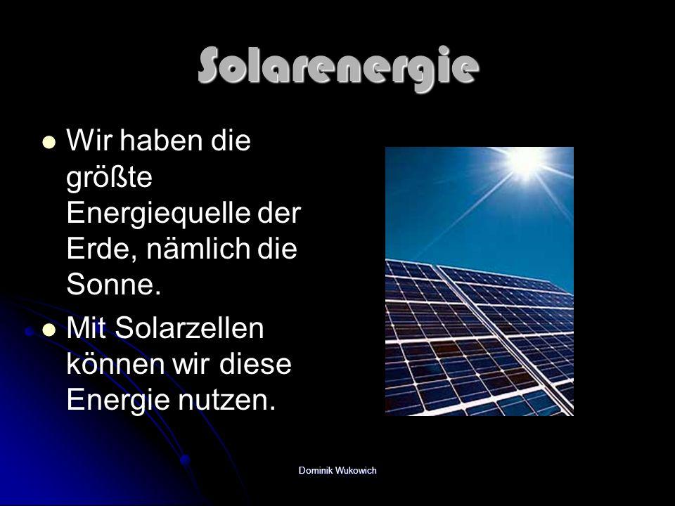 Solarenergie Wir haben die größte Energiequelle der Erde, nämlich die Sonne. Mit Solarzellen können wir diese Energie nutzen. Dominik Wukowich