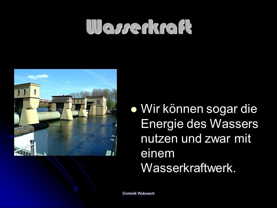 Wasserkraft Wir können sogar die Energie des Wassers nutzen und zwar mit einem Wasserkraftwerk. Dominik Wukowich
