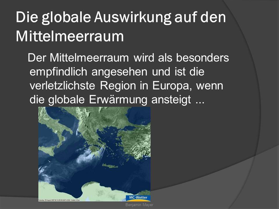 Benjamin Mayer Die globale Auswirkung auf den Mittelmeerraum Der Mittelmeerraum wird als besonders empfindlich angesehen und ist die verletzlichste Region in Europa, wenn die globale Erwärmung ansteigt...