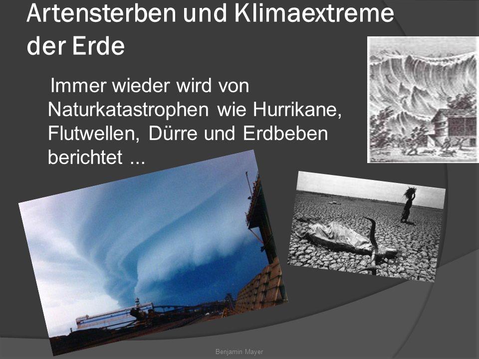 Benjamin Mayer Artensterben und Klimaextreme der Erde Immer wieder wird von Naturkatastrophen wie Hurrikane, Flutwellen, Dürre und Erdbeben berichtet...