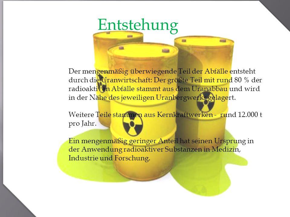 Entstehung Der mengenmäßig überwiegende Teil der Abfälle entsteht durch die Uranwirtschaft: Der größte Teil mit rund 80 % der radioaktiven Abfälle sta