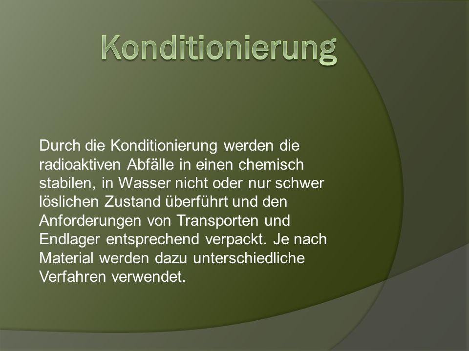 Durch die Konditionierung werden die radioaktiven Abfälle in einen chemisch stabilen, in Wasser nicht oder nur schwer löslichen Zustand überführt und