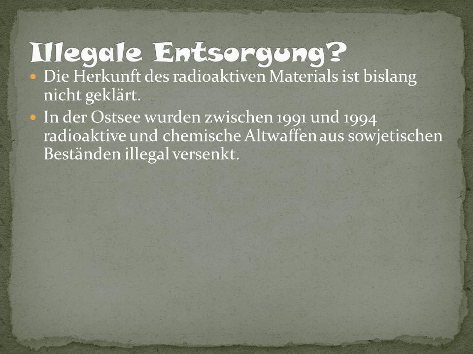 Die Herkunft des radioaktiven Materials ist bislang nicht geklärt. In der Ostsee wurden zwischen 1991 und 1994 radioaktive und chemische Altwaffen aus