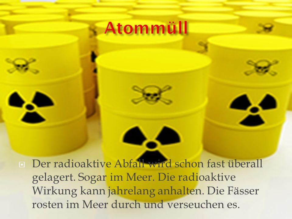 Der radioaktive Abfall wird schon fast überall gelagert. Sogar im Meer. Die radioaktive Wirkung kann jahrelang anhalten. Die Fässer rosten im Meer dur