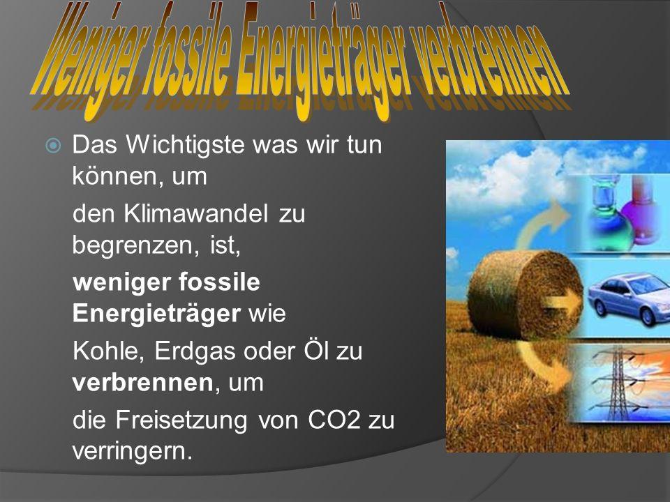 Das Wichtigste was wir tun können, um den Klimawandel zu begrenzen, ist, weniger fossile Energieträger wie Kohle, Erdgas oder Öl zu verbrennen, um die
