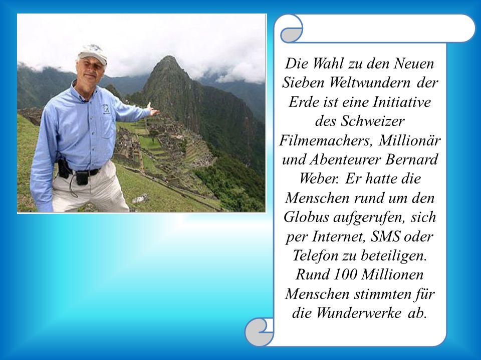 Die Wahl zu den Neuen Sieben Weltwundern der Erde ist eine Initiative des Schweizer Filmemachers, Millionär und Abenteurer Bernard Weber. Er hatte die