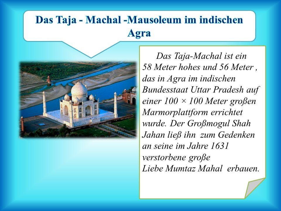 Das Taja-Machal ist ein 58 Meter hohes und 56 Meter, das in Agra im indischen Bundesstaat Uttar Pradesh auf einer 100 × 100 Meter großen Marmorplattfo