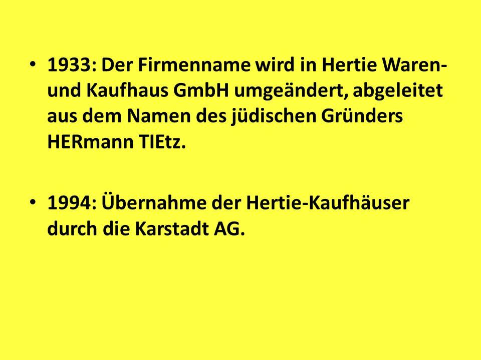 1933: Der Firmenname wird in Hertie Waren- und Kaufhaus GmbH umgeändert, abgeleitet aus dem Namen des jüdischen Gründers HERmann TIEtz.