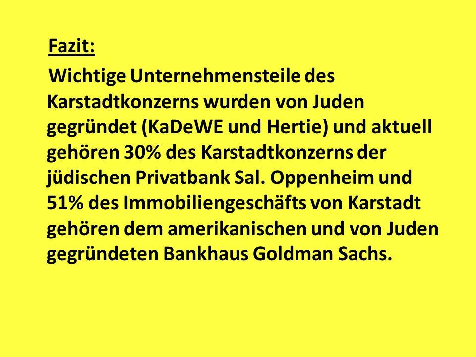 Fazit: Wichtige Unternehmensteile des Karstadtkonzerns wurden von Juden gegründet (KaDeWE und Hertie) und aktuell gehören 30% des Karstadtkonzerns der jüdischen Privatbank Sal.