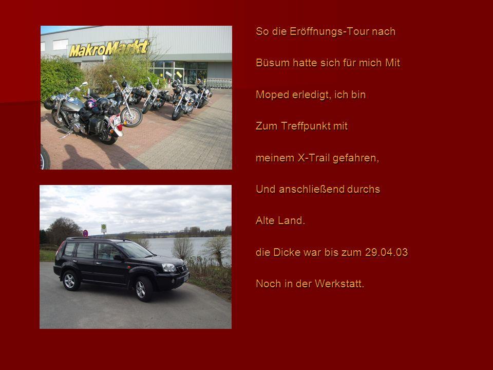 So die Eröffnungs-Tour nach Büsum hatte sich für mich Mit Moped erledigt, ich bin Zum Treffpunkt mit meinem X-Trail gefahren, Und anschließend durchs