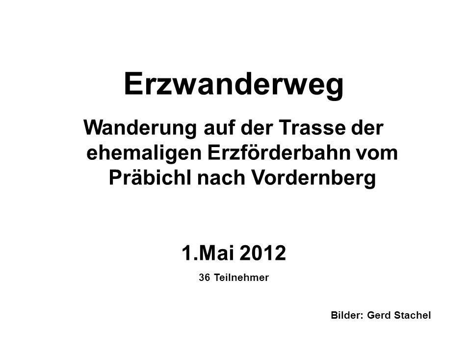 Erzwanderweg Wanderung auf der Trasse der ehemaligen Erzförderbahn vom Präbichl nach Vordernberg 1.Mai 2012 36 Teilnehmer Bilder: Gerd Stachel