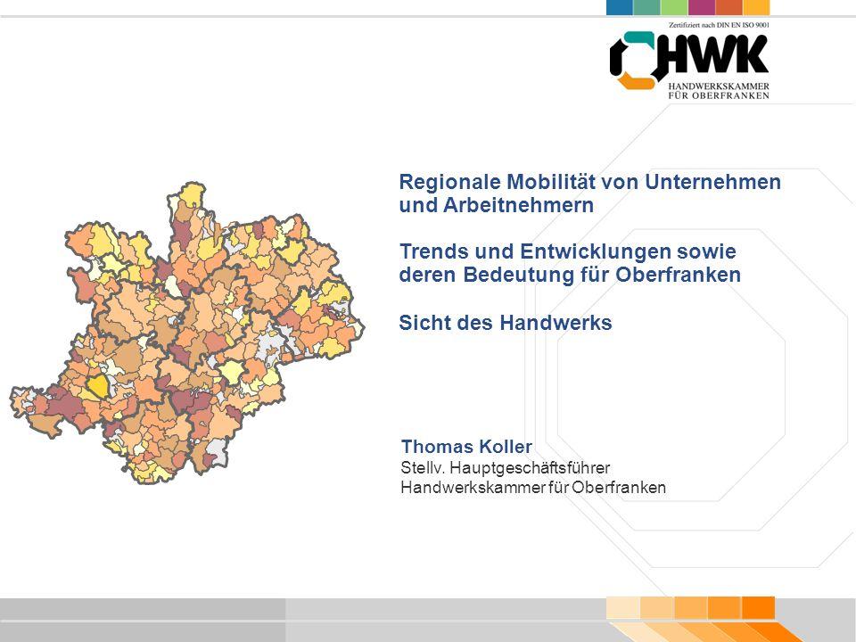 Regionale Mobilität von Unternehmen und Arbeitnehmern Trends und Entwicklungen sowie deren Bedeutung für Oberfranken Sicht des Handwerks Thomas Koller Stellv.