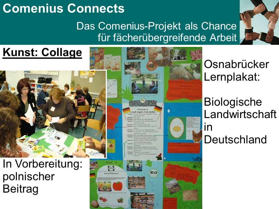 Comenius Connects Das Comenius-Projekt als Chance für fächerübergreifende Arbeit Kunst: Collage Osnabrücker Lernplakat: Biologische Landwirtschaft in Deutschland In Vorbereitung: polnischer Beitrag