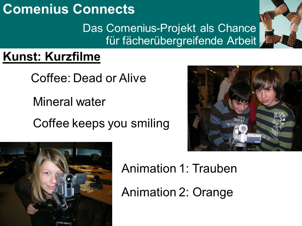 Comenius Connects Das Comenius-Projekt als Chance für fächerübergreifende Arbeit Kunst: Kurzfilme Coffee: Dead or Alive Mineral water Coffee keeps you smiling Animation 1: Trauben Animation 2: Orange