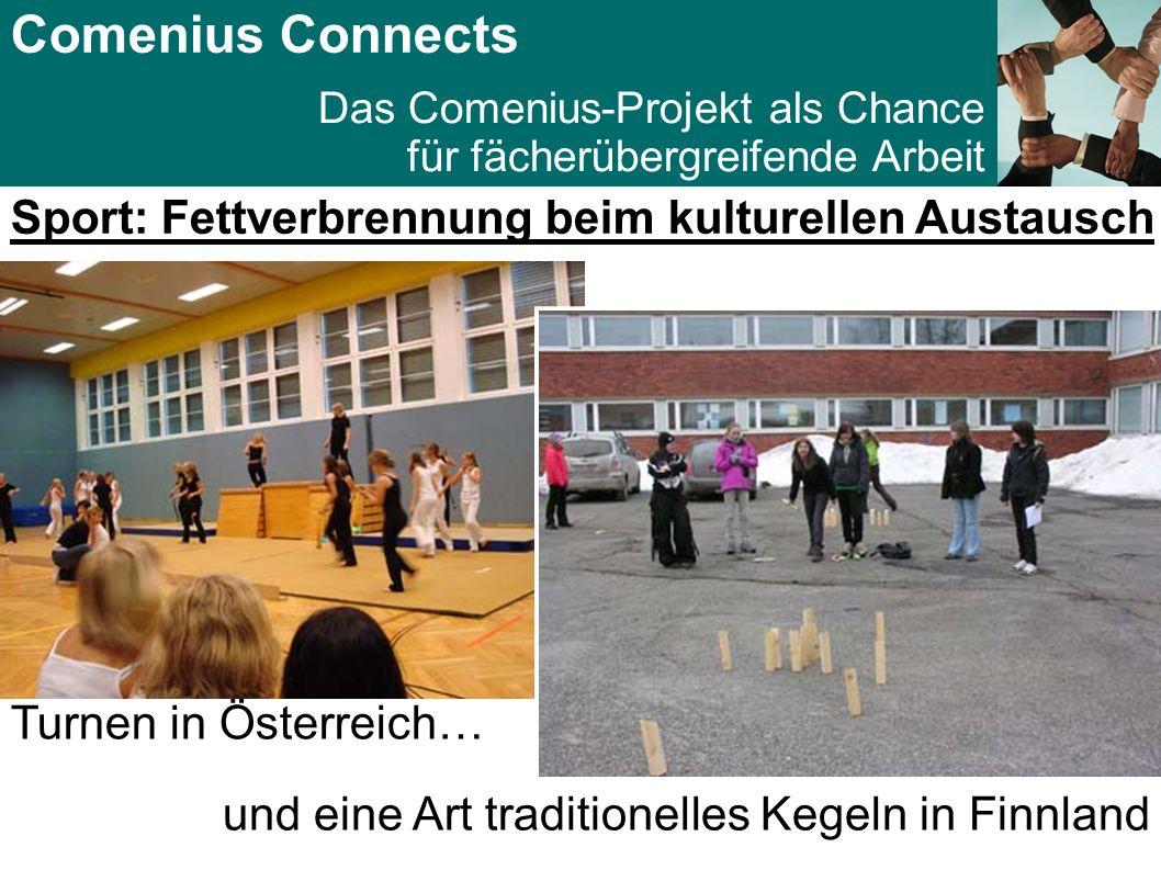 Comenius Connects Das Comenius-Projekt als Chance für fächerübergreifende Arbeit Sport: Fettverbrennung beim kulturellen Austausch Turnen in Österreich… und eine Art traditionelles Kegeln in Finnland