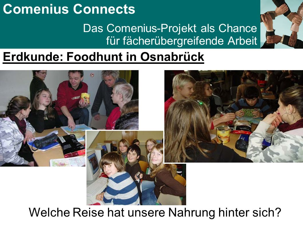 Comenius Connects Das Comenius-Projekt als Chance für fächerübergreifende Arbeit Erdkunde: Foodhunt in Osnabrück Entfernungen werden verglichen.