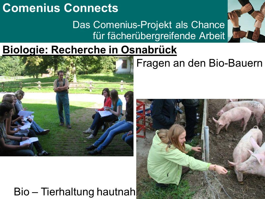 Comenius Connects Das Comenius-Projekt als Chance für fächerübergreifende Arbeit Biologie: Recherche in Osnabrück Fragen an den Bio-Bauern Bio – Tierhaltung hautnah