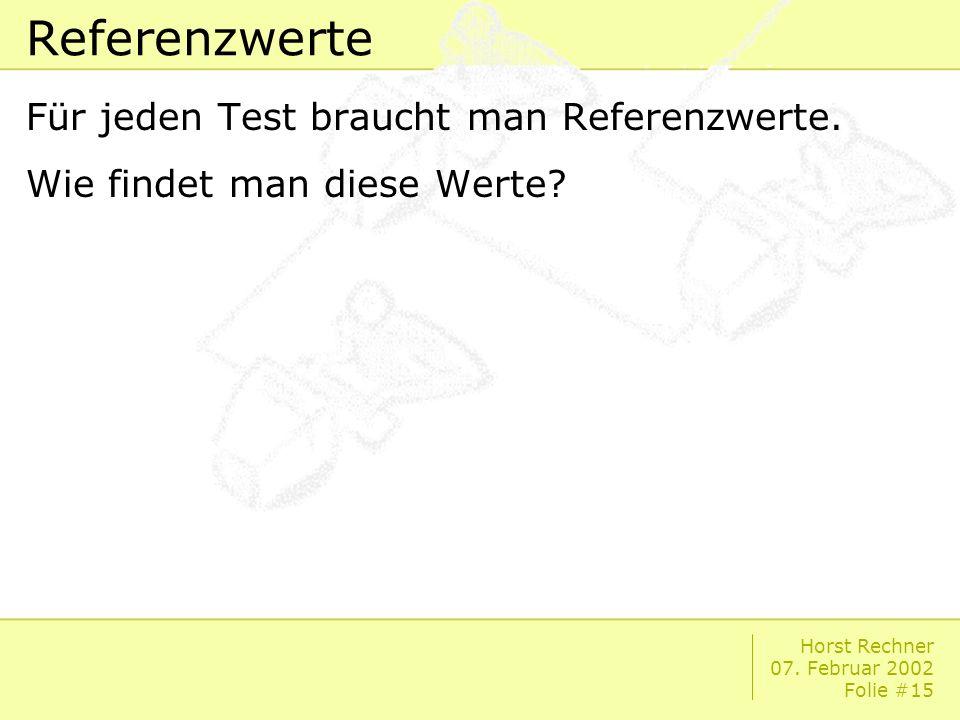 Horst Rechner 07. Februar 2002 Folie #15 Referenzwerte Für jeden Test braucht man Referenzwerte.