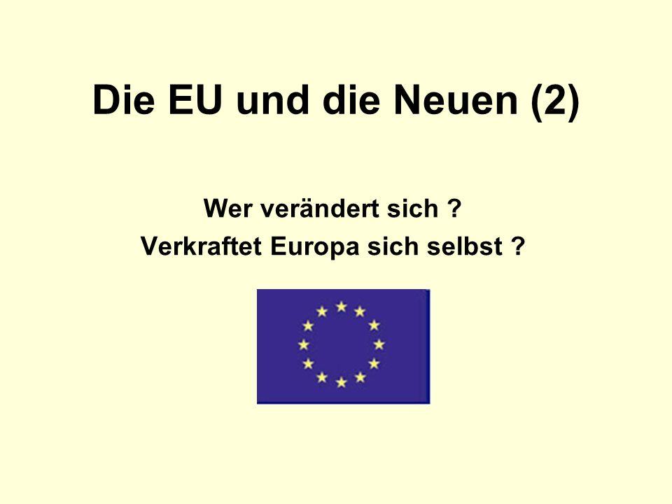 Die EU und die Neuen (2) Wer verändert sich ? Verkraftet Europa sich selbst ?