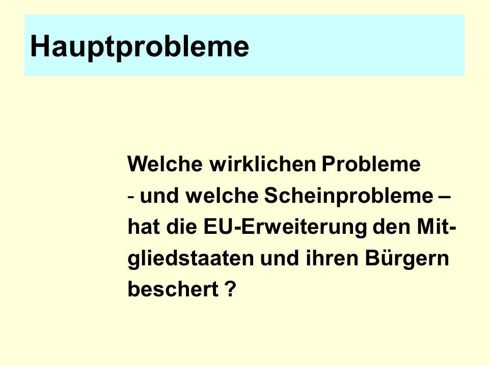 Hauptprobleme Welche wirklichen Probleme -und welche Scheinprobleme – hat die EU-Erweiterung den Mit- gliedstaaten und ihren Bürgern beschert ?