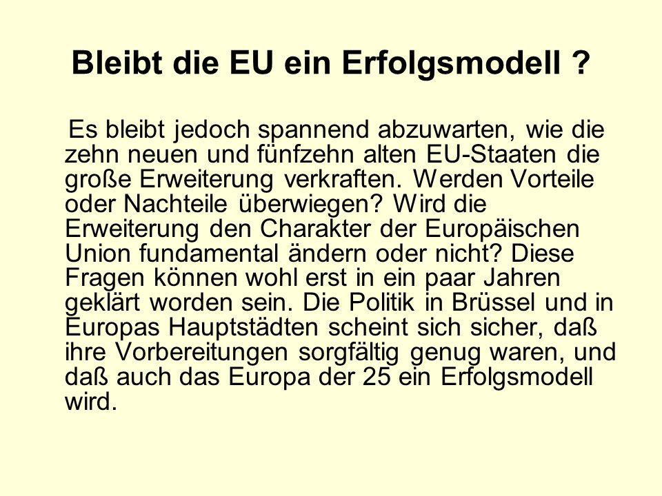 Bleibt die EU ein Erfolgsmodell ? Es bleibt jedoch spannend abzuwarten, wie die zehn neuen und fünfzehn alten EU-Staaten die große Erweiterung verkraf