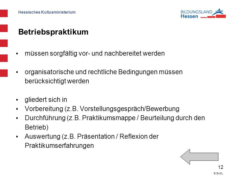 Hessisches Kultusministerium 12 © BASL Betriebspraktikum müssen sorgfältig vor- und nachbereitet werden organisatorische und rechtliche Bedingungen müssen berücksichtigt werden gliedert sich in Vorbereitung (z.B.