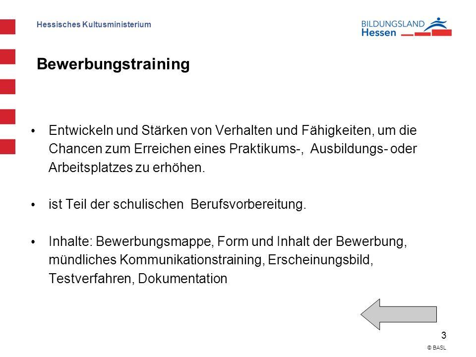 Hessisches Kultusministerium 3 © BASL Bewerbungstraining Entwickeln und Stärken von Verhalten und Fähigkeiten, um die Chancen zum Erreichen eines Praktikums-, Ausbildungs- oder Arbeitsplatzes zu erhöhen.