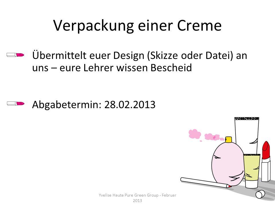 Verpackung einer Creme Übermittelt euer Design (Skizze oder Datei) an uns – eure Lehrer wissen Bescheid Abgabetermin: 28.02.2013 Yvelise Haute Pure Gr