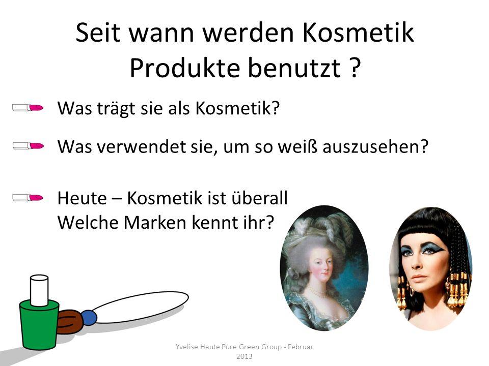 Yvelise Haute Pure Green Group - Februar 2013 Seit wann werden Kosmetik Produkte benutzt ? Heute – Kosmetik ist überall Welche Marken kennt ihr? Yveli
