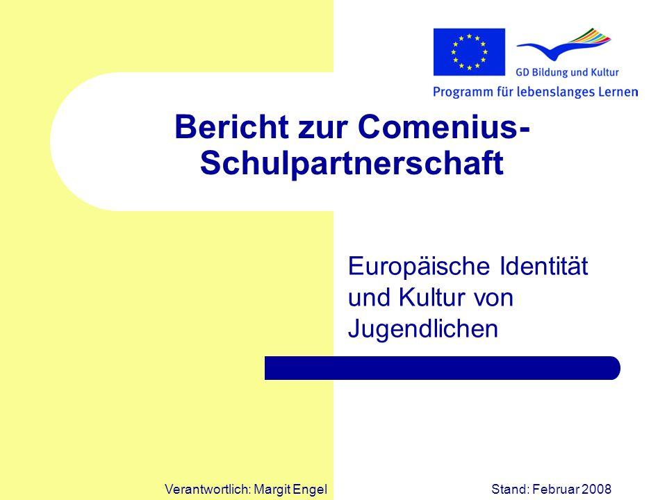 Verantwortlich: Margit EngelStand: Februar 2008 Bericht zur Comenius- Schulpartnerschaft Europäische Identität und Kultur von Jugendlichen
